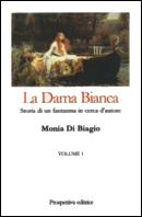 Monia Di Biagio - La dama Bianca - Storia di un fantasma in cerca d'autore